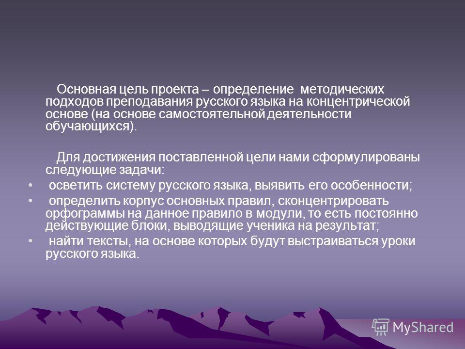 Основная цель проекта – определение методических подходов преподавания русского языка на концентрической основе (на основе самостоятельной деятельности обучающихся). Для достижения поставленной цели нами сформулированы следующие задачи: осветить сист