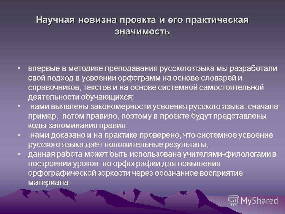 Научная новизна проекта и его практическая значимость впервые в методике преподавания русского языка мы разработали свой подход в усвоении орфограмм на основе словарей и справочников, текстов и на основе системной самостоятельной деятельности обучающ