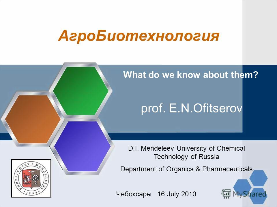 АгроБиотехнология What do we know about them? prof. E.N.Ofitserov D.I. Mendeleev University of Chemical Technology of Russia Department of Organics & Pharmaceuticals Чебоксары 16 July 2010