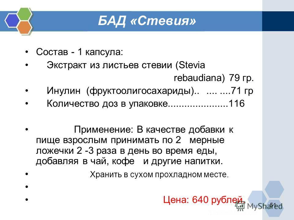 51 БАД «Стевия» Состав - 1 капсула: Экстракт из листьев стевии (Stevia rebaudiana) 79 гр. Инулин (фруктоолигосахариды)..........71 гр Количество доз в упаковке......................116 Применение: В качестве добавки к пище взрослым принимать по 2 мер