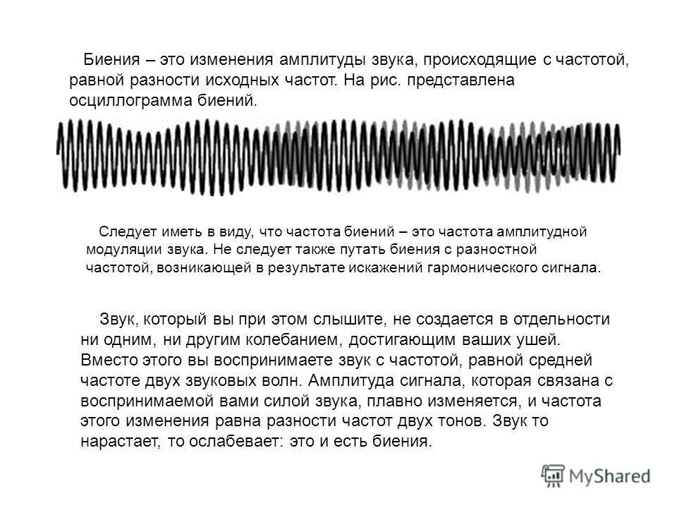Биения – это изменения амплитуды звука, происходящие с частотой, равной разности исходных частот. На рис. представлена осциллограмма биений. Следует иметь в виду, что частота биений – это частота амплитудной модуляции звука. Не следует также путать б