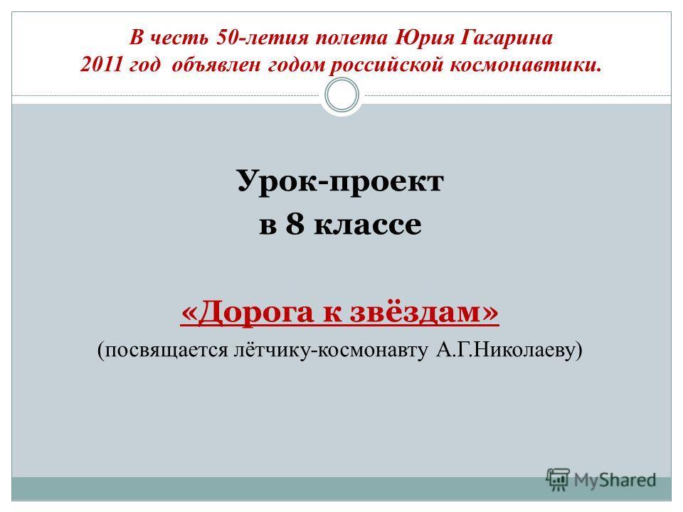В честь 50-летия полета Юрия Гагарина 2011 год объявлен годом российской космонавтики. Урок-проект в 8 классе «Дорога к звёздам» (посвящается лётчику-космонавту А.Г.Николаеву)