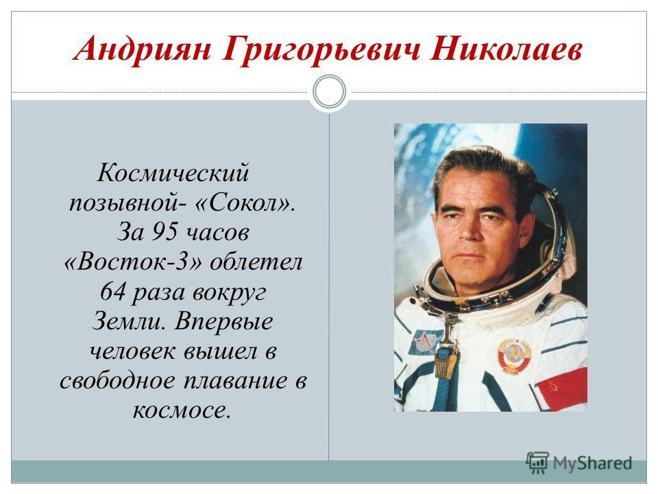 Андриян Григорьевич Николаев Космический позывной- «Сокол». За 95 часов «Восток-3» облетел 64 раза вокруг Земли. Впервые человек вышел в свободное плавание в космосе.