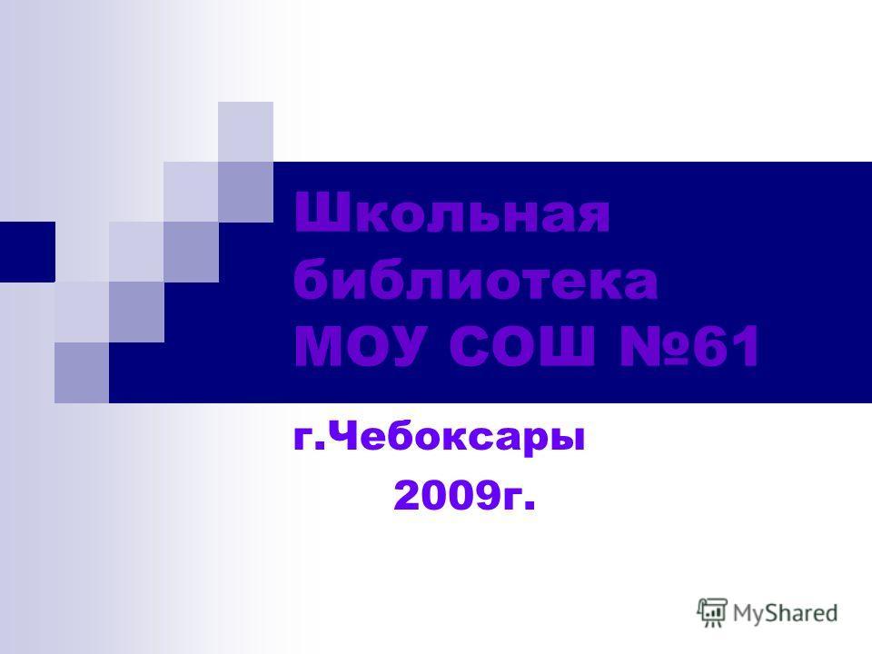 Школьная библиотека МОУ СОШ 61 г.Чебоксары 2009г.