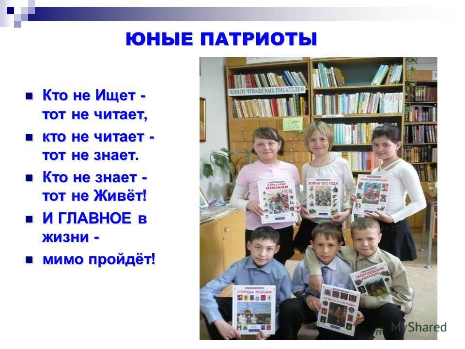 ЮНЫЕ ПАТРИОТЫ ЮНЫЕ ПАТРИОТЫ Кто не Ищет - тот не читает, Кто не Ищет - тот не читает, кто не читает - тот не знает. кто не читает - тот не знает. Кто не знает - тот не Живёт! Кто не знает - тот не Живёт! И ГЛАВНОЕ в жизни - И ГЛАВНОЕ в жизни - мимо п