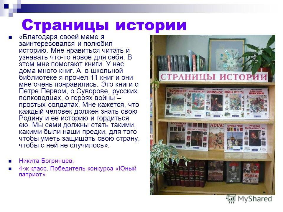 Страницы истории «Благодаря своей маме я заинтересовался и полюбил историю. Мне нравиться читать и узнавать что-то новое для себя. В этом мне помогают книги. У нас дома много книг. А в школьной библиотеке я прочел 11 книг и они мне очень понравились.