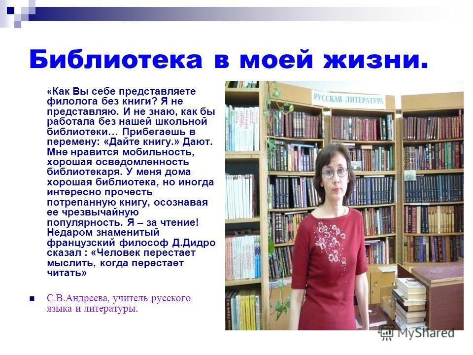 Библиотека в моей жизни. « Как Вы себе представляете филолога без книги? Я не представляю. И не знаю, как бы работала без нашей школьной библиотеки… Прибегаешь в перемену: «Дайте книгу.» Дают. Мне нравится мобильность, хорошая осведомленность библиот