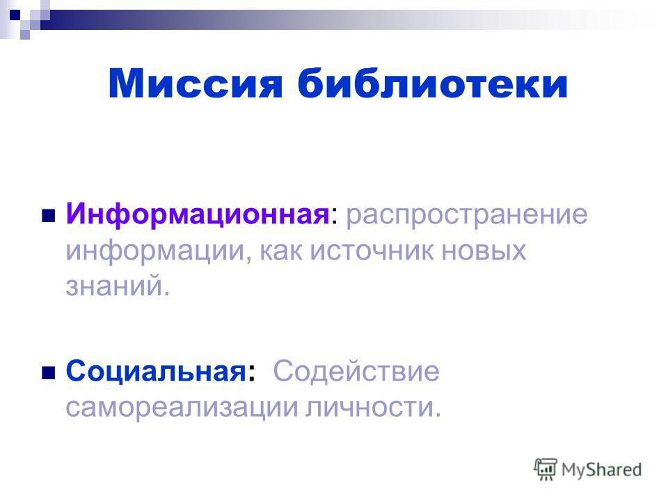 Миссия библиотеки Информационная: распространение информации, как источник новых знаний. Социальная: Содействие самореализации личности.