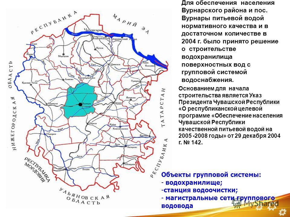 Для обеспечения населения Вурнарского района и пос. Вурнары питьевой водой нормативного качества и в достаточном количестве в 2004 г. было принято решение о строительстве водохранилища поверхностных вод с групповой системой водоснабжения. Основанием
