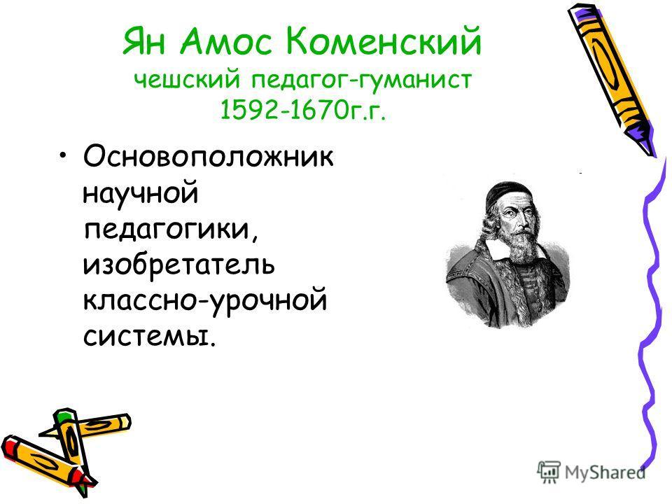 Ян Амос Коменский чешский педагог-гуманист 1592-1670г.г. Основоположник научной педагогики, изобретатель классно-урочной системы.
