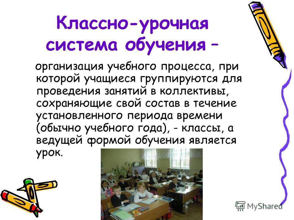Классно-урочная система обучения – организация учебного процесса, при которой учащиеся группируются для проведения занятий в коллективы, сохраняющие свой состав в течение установленного периода времени (обычно учебного года), - классы, а ведущей форм