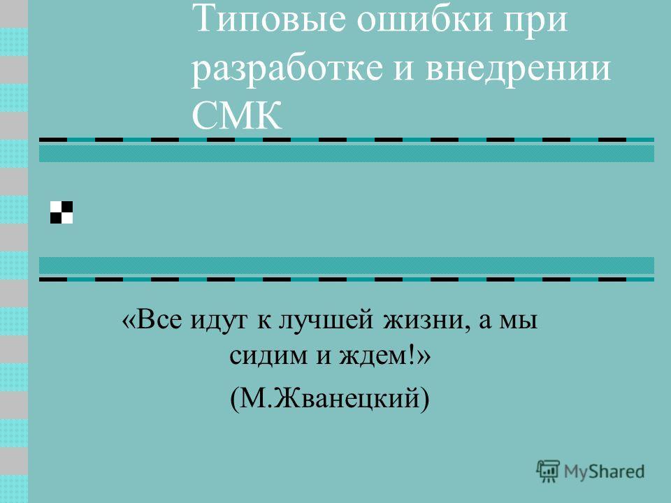 Типовые ошибки при разработке и внедрении СМК «Все идут к лучшей жизни, а мы сидим и ждем!» (М.Жванецкий)