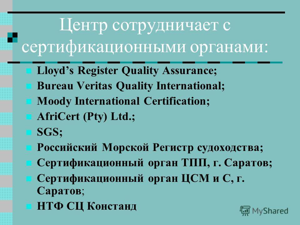 Центр сотрудничает с сертификационными органами: Lloyds Register Quality Assurance; Bureau Veritas Quality International; Moody International Certification; AfriCert (Pty) Ltd.; SGS; Российский Морской Регистр судоходства; Сертификационный орган ТПП,