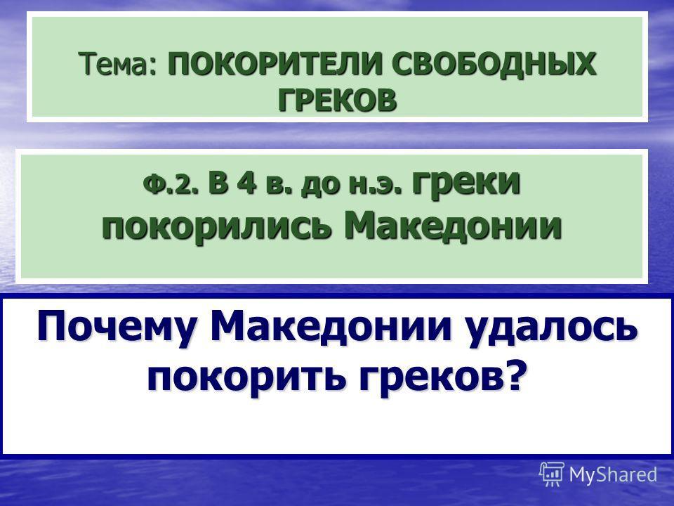 Тема: ПОКОРИТЕЛИ СВОБОДНЫХ ГРЕКОВ Ф.2. В 4 в. до н.э. греки покорились Македонии Почему Македонии удалось покорить греков?