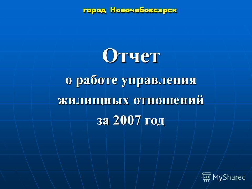 город Новочебоксарск Отчет о работе управления жилищных отношений за 2007 год