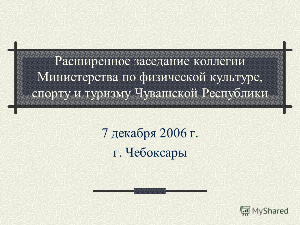 Расширенное заседание коллегии Министерства по физической культуре, спорту и туризму Чувашской Республики 7 декабря 2006 г. г. Чебоксары