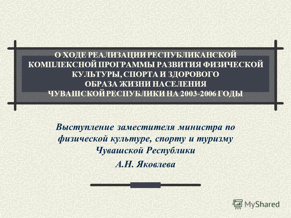 О ХОДЕ РЕАЛИЗАЦИИ РЕСПУБЛИКАНСКОЙ КОМПЛЕКСНОЙ ПРОГРАММЫ РАЗВИТИЯ ФИЗИЧЕСКОЙ КУЛЬТУРЫ, СПОРТА И ЗДОРОВОГО ОБРАЗА ЖИЗНИ НАСЕЛЕНИЯ ЧУВАШСКОЙ РЕСПУБЛИКИ НА 2003-2006 ГОДЫ Выступление заместителя министра по физической культуре, спорту и туризму Чувашской