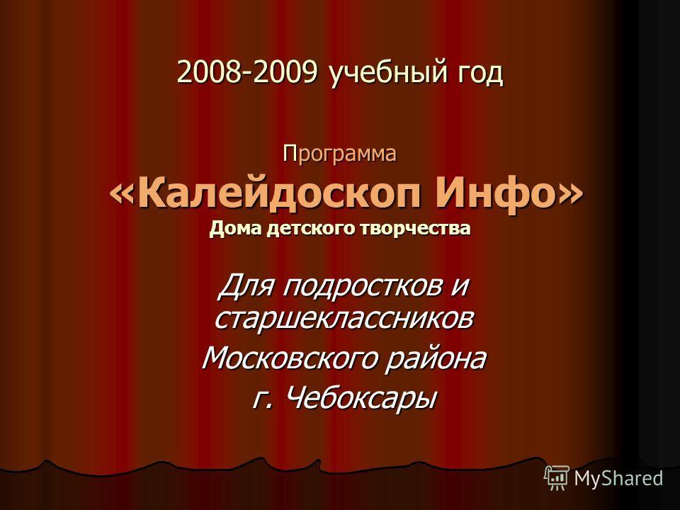 2008-2009 учебный год Программа «Калейдоскоп Инфо» Дома детского творчества Для подростков и старшеклассников Московского района г. Чебоксары