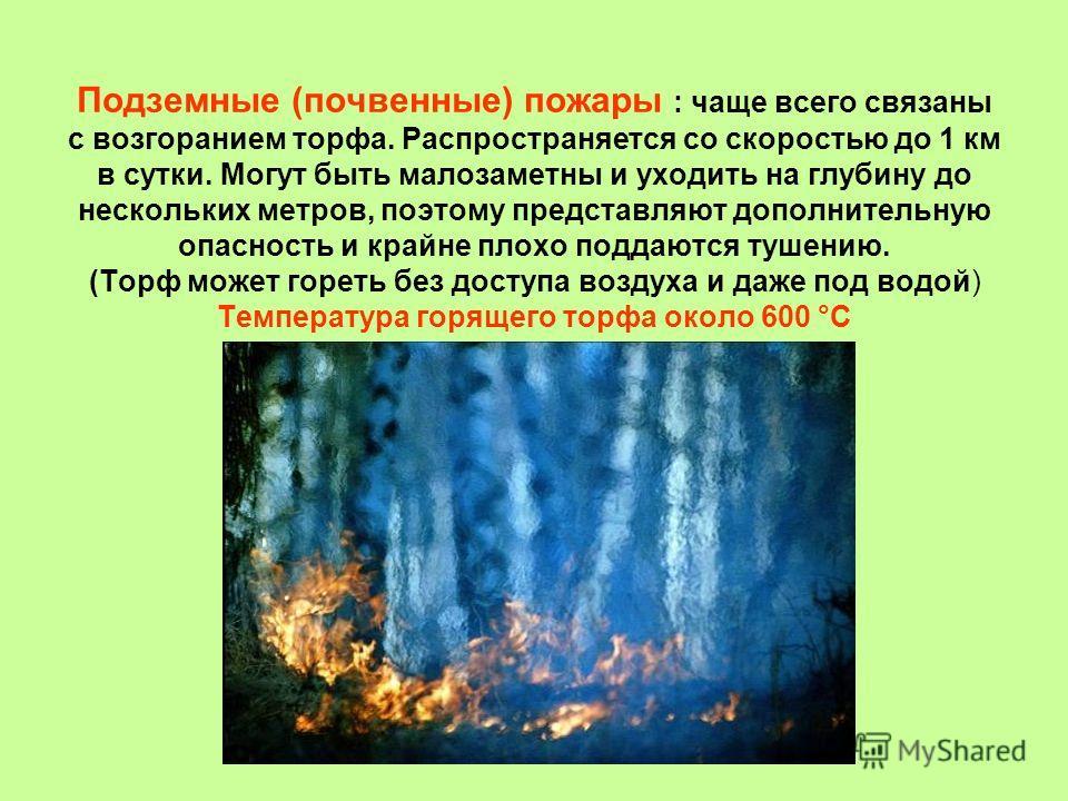 Подземные (почвенные) пожары : чаще всего связаны с возгоранием торфа. Распространяется со скоростью до 1 км в сутки. Могут быть малозаметны и уходить на глубину до нескольких метров, поэтому представляют дополнительную опасность и крайне плохо подда