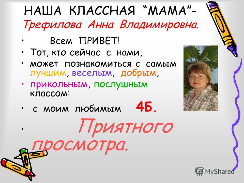НАША КЛАССНАЯ МАМА- Трефилова Анна Владимировна. Всем ПРИВЕТ! Тот, кто сейчас с нами, может познакомиться с самым лучшим, веселым, добрым, прикольным, послушным классом: с моим любимым 4Б. Приятного просмотра.