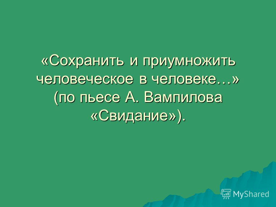 «Сохранить и приумножить человеческое в человеке…» (по пьесе А. Вампилова «Свидание»).
