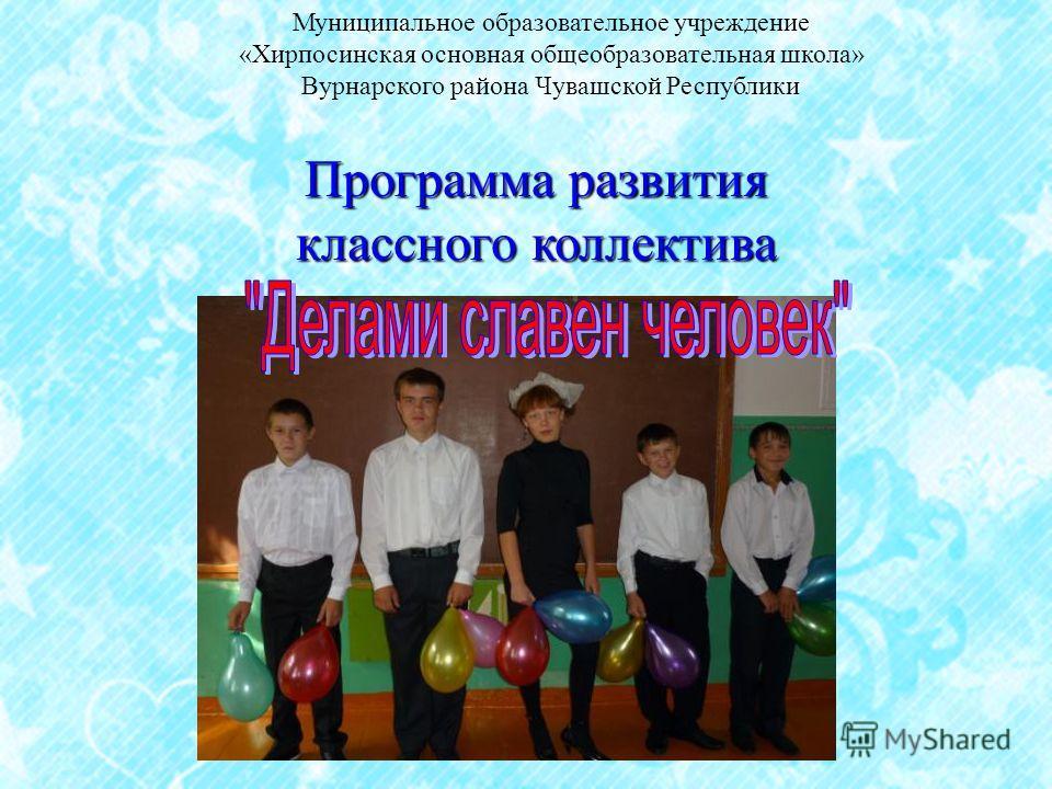 Программа развития классного коллектива Муниципальное образовательное учреждение «Хирпосинская основная общеобразовательная школа» Вурнарского района Чувашской Республики