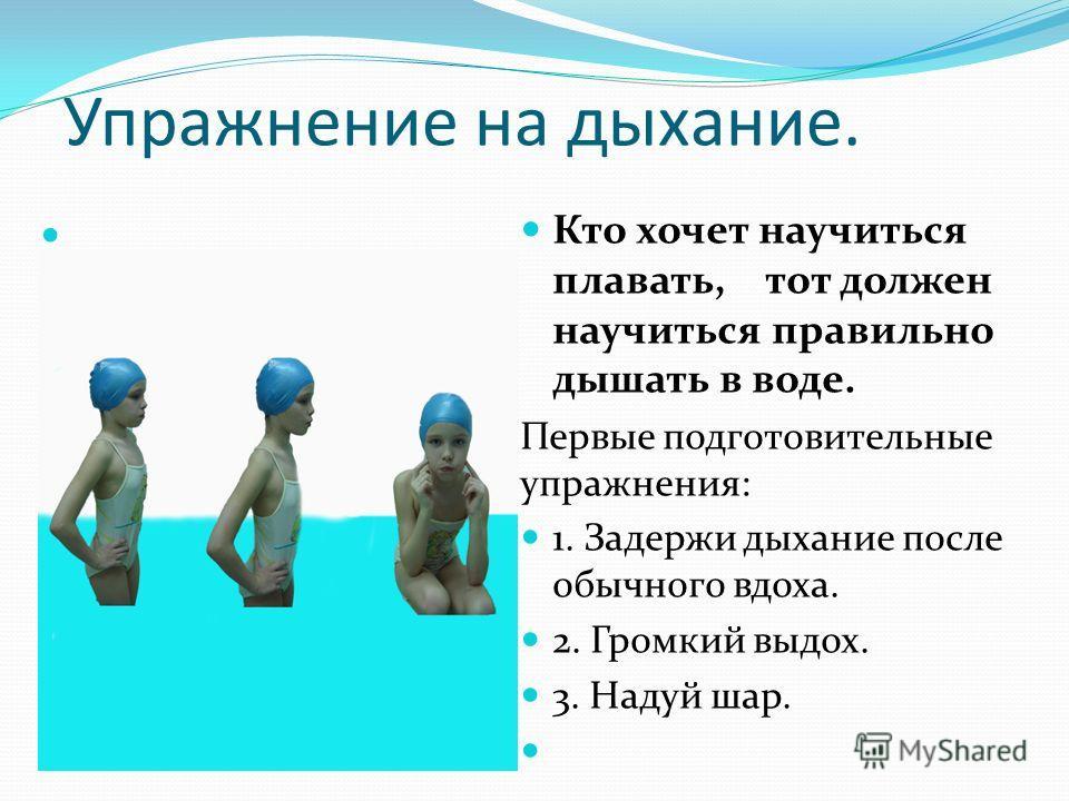 Упражнение на дыхание. Кто хочет научиться плавать, тот должен научиться правильно дышать в воде. Первые подготовительные упражнения: 1. Задержи дыхание после обычного вдоха. 2. Громкий выдох. 3. Надуй шар.