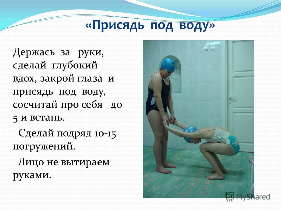 Держась за руки, сделай глубокий вдох, закрой глаза и присядь под воду, сосчитай про себя до 5 и встань. Сделай подряд 10-15 погружений. Лицо не вытираем руками. «Присядь под воду»