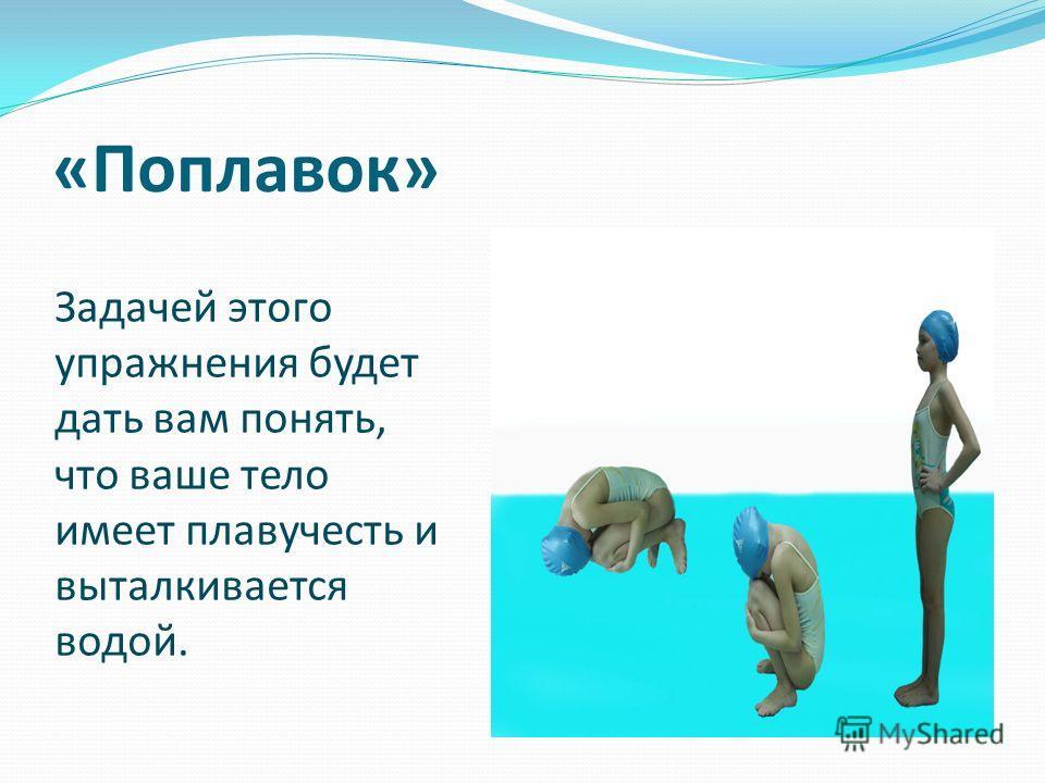 «Поплавок» Задачей этого упражнения будет дать вам понять, что ваше тело имеет плавучесть и выталкивается водой.