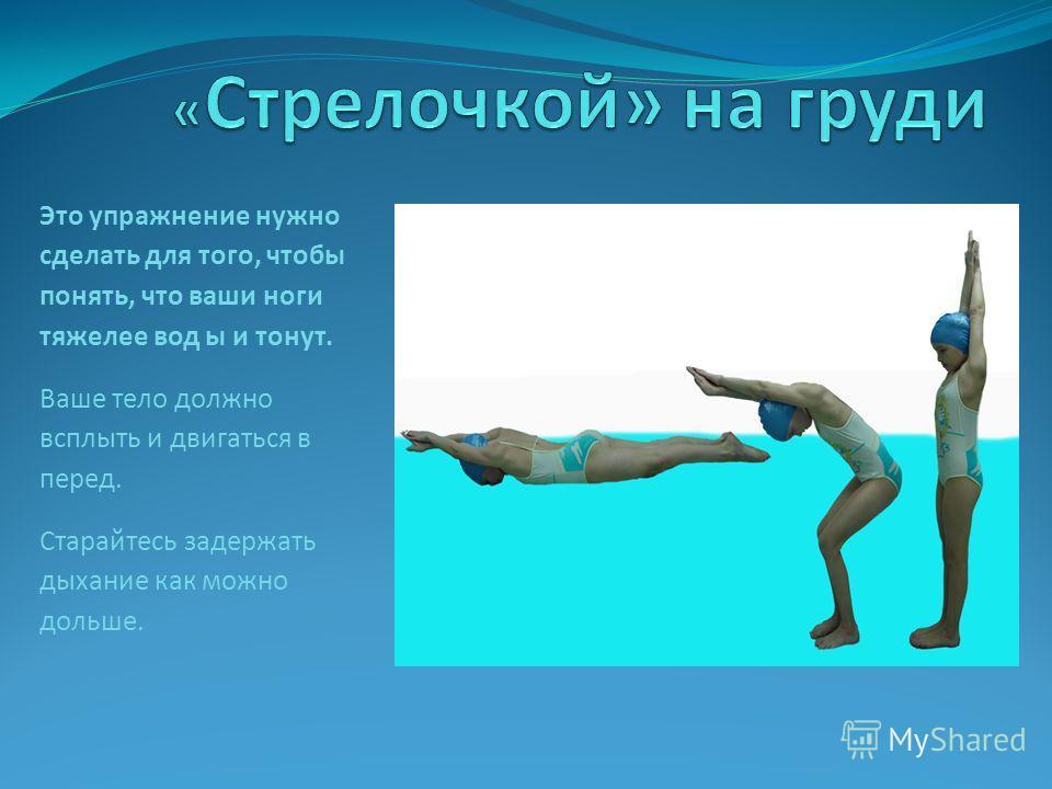 Это упражнение нужно сделать для того, чтобы понять, что ваши ноги тяжелее вод ы и тонут. Ваше тело должно всплыть и двигаться в перед. Старайтесь задержать дыхание как можно дольше.