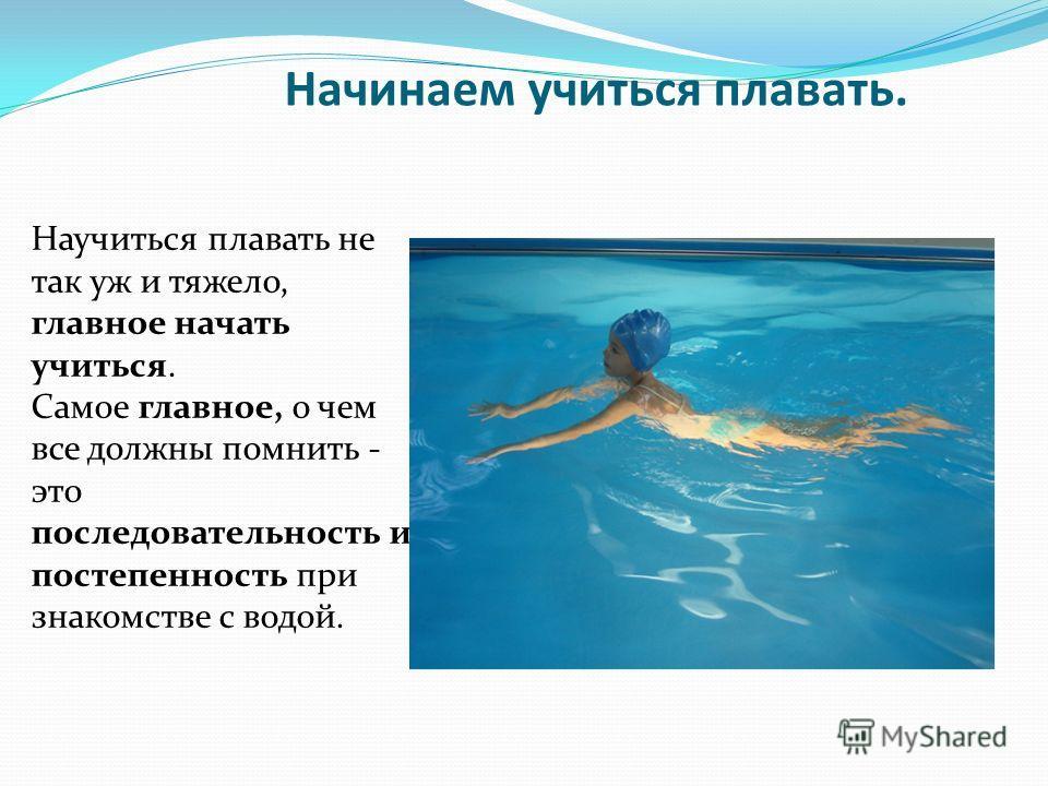 Начинаем учиться плавать. Научиться плавать не так уж и тяжело, главное начать учиться. Самое главное, о чем все должны помнить - это последовательность и постепенность при знакомстве с водой.