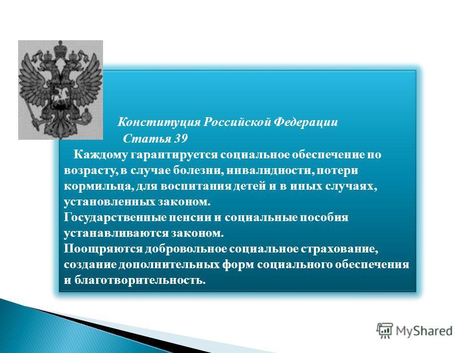 Конституция Российской Федерации Статья 39 Каждому гарантируется социальное обеспечение по возрасту, в случае болезни, инвалидности, потери кормильца, для воспитания детей и в иных случаях, установленных законом. Государственные пенсии и социальные