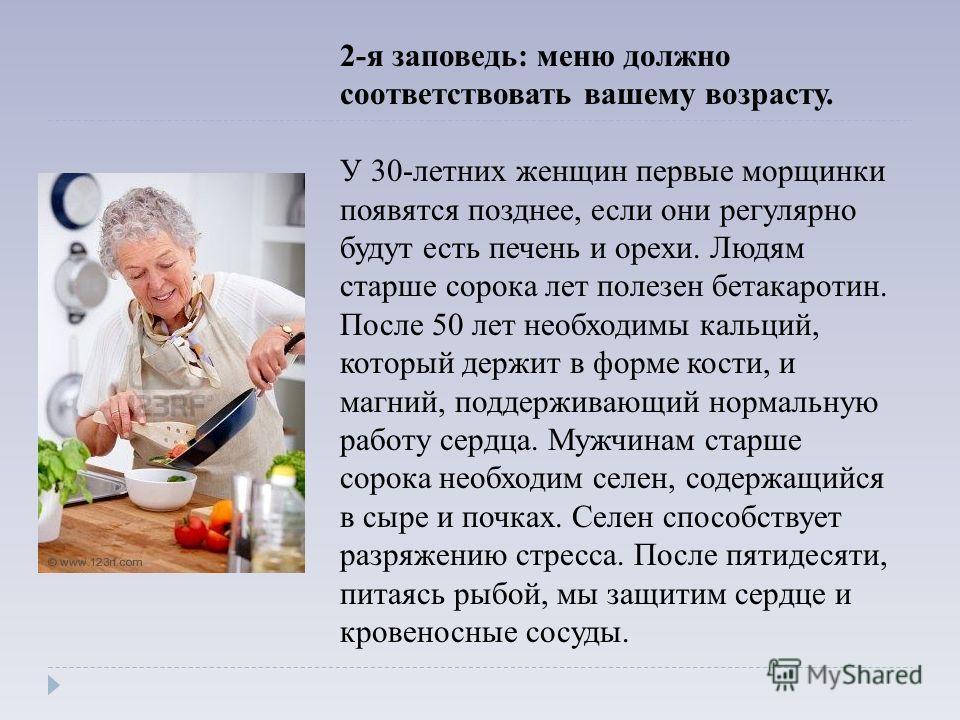 2-я заповедь: меню должно соответствовать вашему возрасту. У 30-летних женщин первые морщинки появятся позднее, если они регулярно будут есть печень и орехи. Людям старше сорока лет полезен бетакаротин. После 50 лет необходимы кальций, который держит