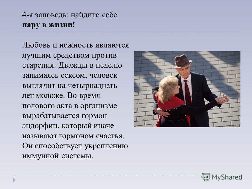 4-я заповедь: найдите себе пару в жизни! Любовь и нежность являются лучшим средством против старения. Дважды в неделю занимаясь сексом, человек выглядит на четырнадцать лет моложе. Во время полового акта в организме вырабатывается гормон эндорфин, ко