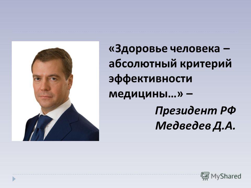 « Здоровье человека – абсолютный критерий эффективности медицины …» – Президент РФ Медведев Д. А.
