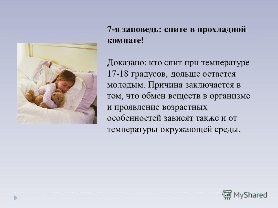 7-я заповедь: спите в прохладной комнате! Доказано: кто спит при температуре 17-18 градусов, дольше остается молодым. Причина заключается в том, что обмен веществ в организме и проявление возрастных особенностей зависят также и от температуры окружаю