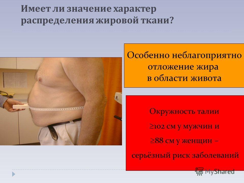 Имеет ли значение характер распределения жировой ткани ? Особенно неблагоприятно отложение жира в области живота Окружность талии 102 см у мужчин и 88 см у женщин – серьёзный риск заболеваний