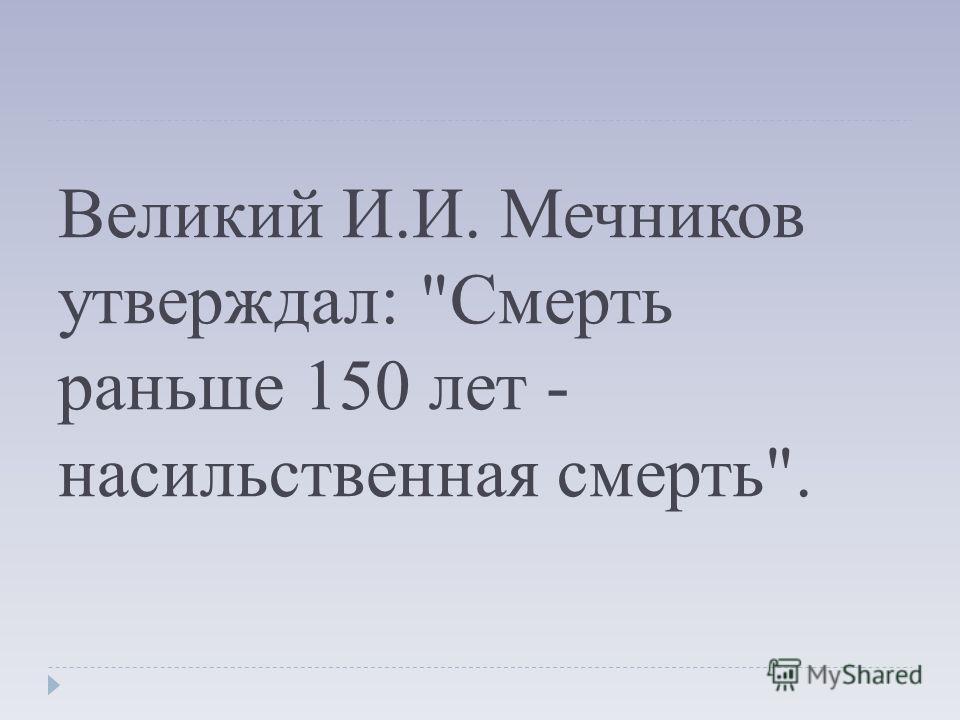 Великий И.И. Мечников утверждал: Смерть раньше 150 лет - насильственная смерть.