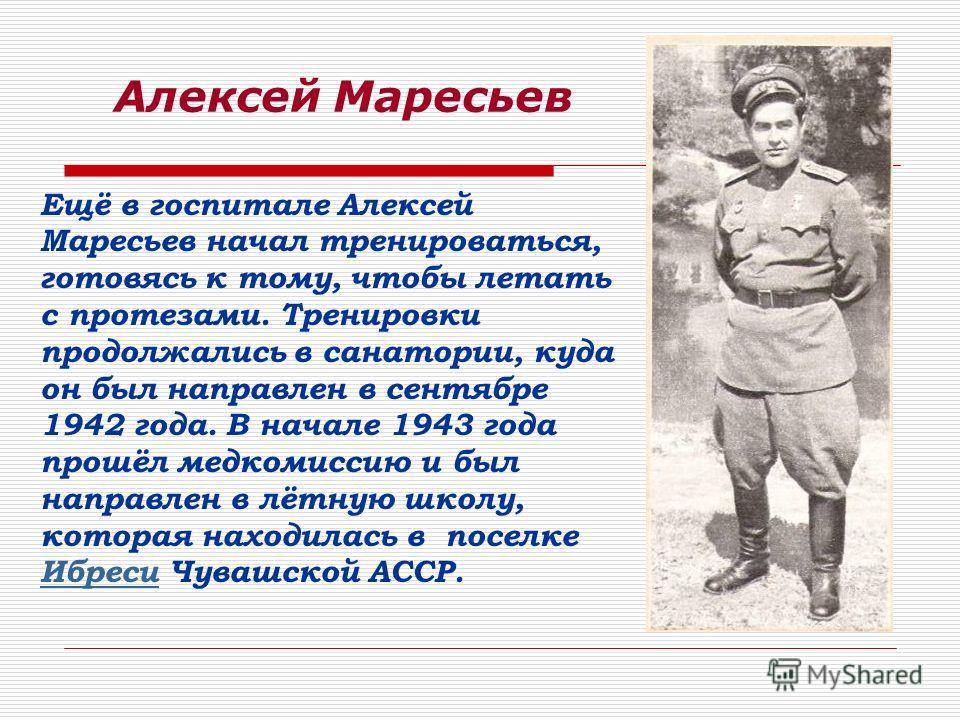 Алексей Маресьев Ещё в госпитале Алексей Маресьев начал тренироваться, готовясь к тому, чтобы летать с протезами. Тренировки продолжались в санатории, куда он был направлен в сентябре 1942 года. В начале 1943 года прошёл медкомиссию и был направлен в