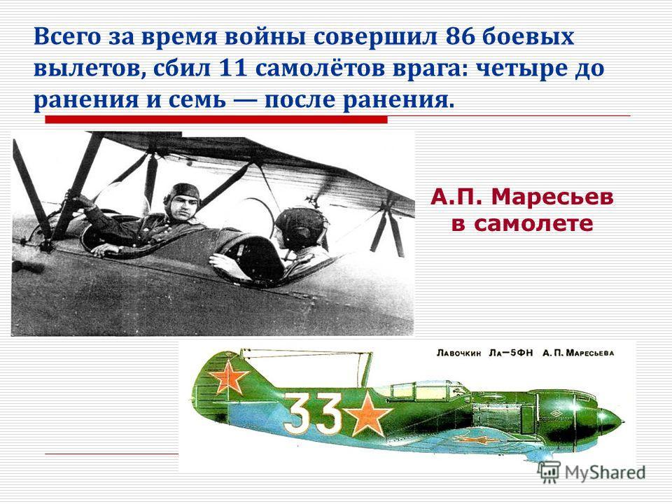 Всего за время войны совершил 86 боевых вылетов, сбил 11 самолётов врага: четыре до ранения и семь после ранения. А.П. Маресьев в самолете