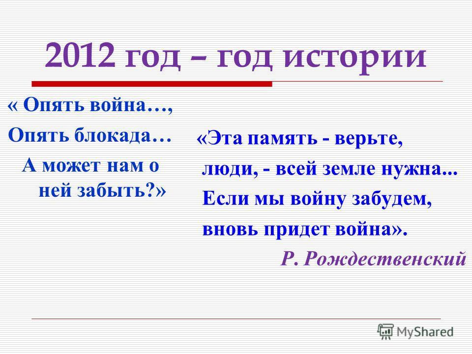 2012 год – год истории « Опять война…, Опять блокада… А может нам о ней забыть?» «Эта память - верьте, люди, - всей земле нужна... Если мы войну забудем, вновь придет война». Р. Рождественский