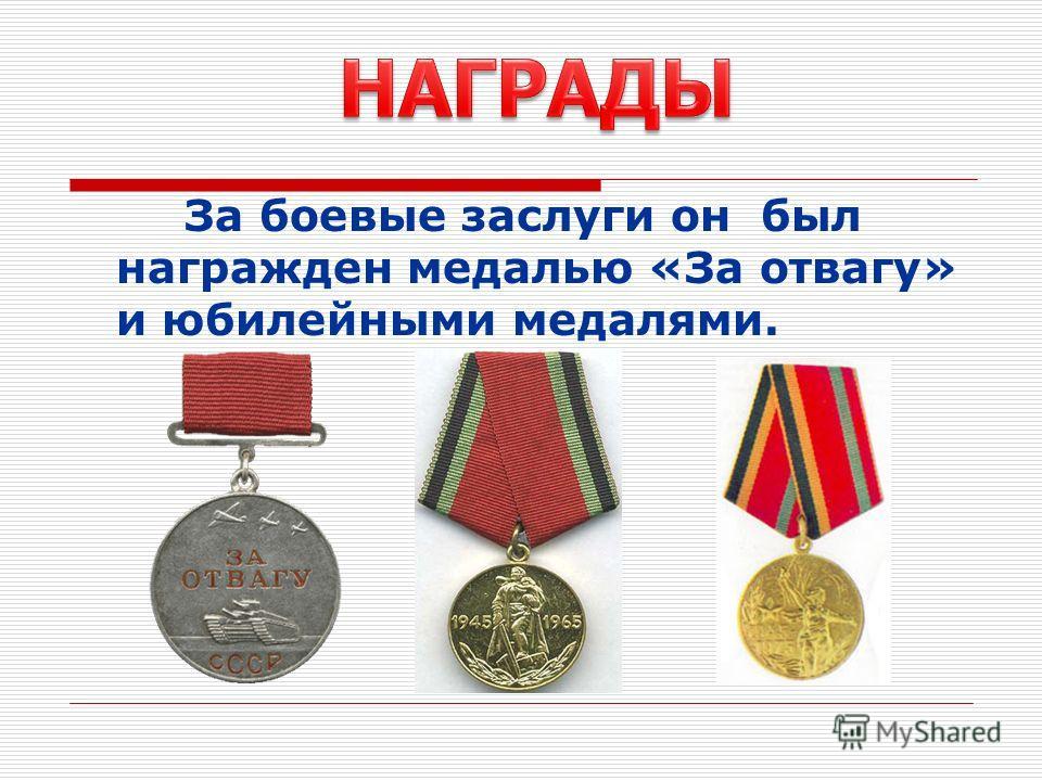 За боевые заслуги он был награжден медалью «За отвагу» и юбилейными медалями.