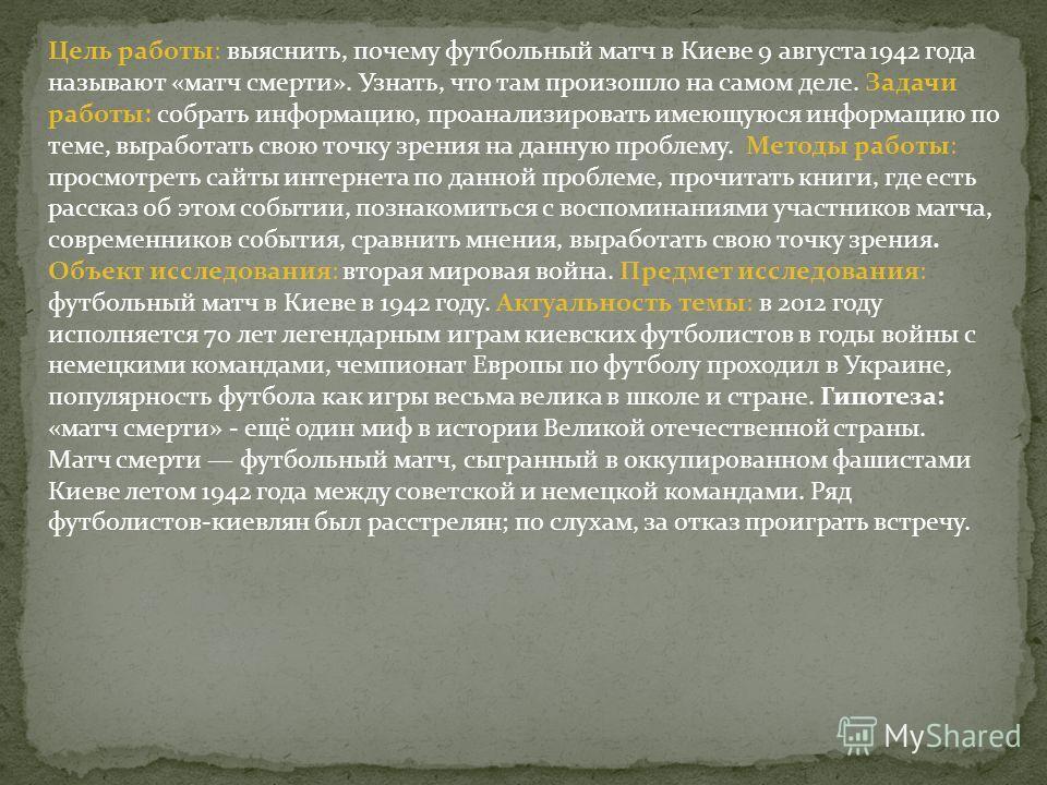 Цель работы: выяснить, почему футбольный матч в Киеве 9 августа 1942 года называют «матч смерти». Узнать, что там произошло на самом деле. Задачи работы: собрать информацию, проанализировать имеющуюся информацию по теме, выработать свою точку зрения