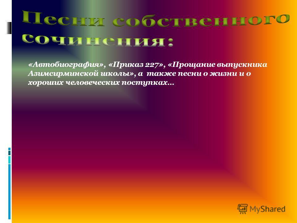 «Автобиография», «Приказ 227», «Прощание выпускника Азимсирминской школы», а также песни о жизни и о хороших человеческих поступках…