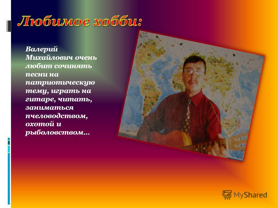 Валерий Михайлович очень любит сочинять песни на патриотическую тему, играть на гитаре, читать, заниматься пчеловодством, охотой и рыболовством…