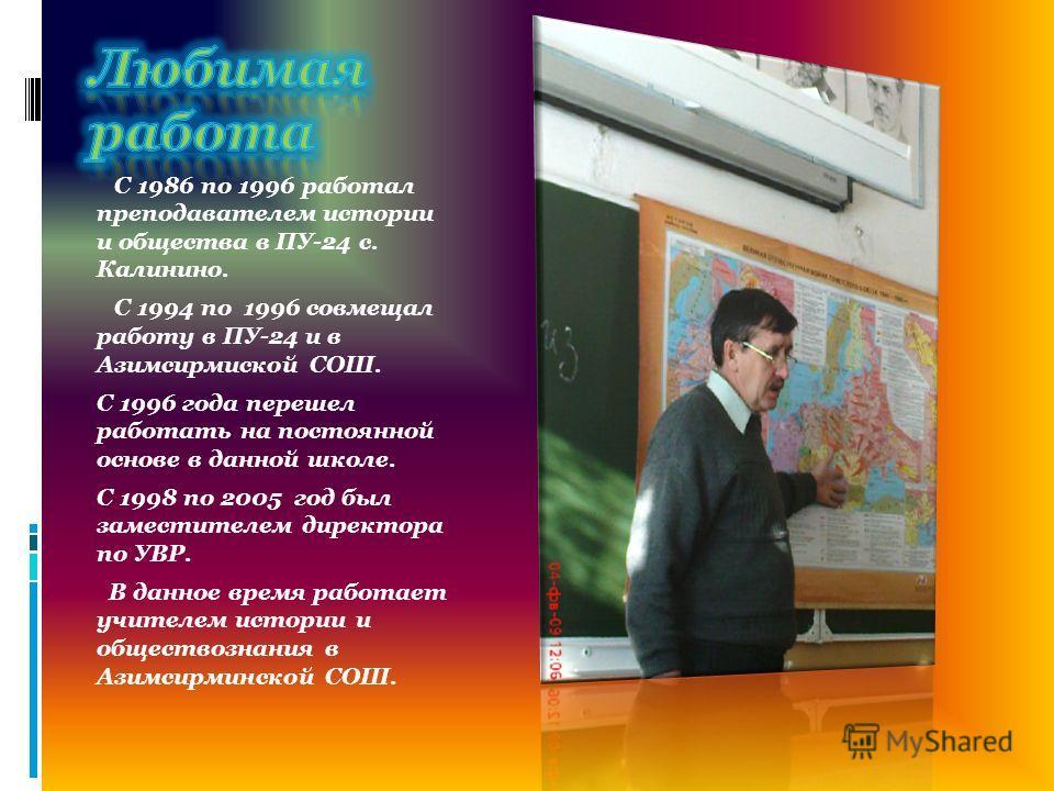 С 1986 по 1996 работал преподавателем истории и общества в ПУ-24 с. Калинино. С 1994 по 1996 совмещал работу в ПУ-24 и в Азимсирмиской СОШ. С 1996 года перешел работать на постоянной основе в данной школе. С 1998 по 2005 год был заместителем директор