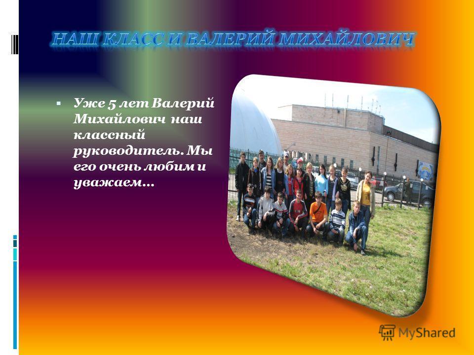 Уже 5 лет Валерий Михайлович наш классный руководитель. Мы его очень любим и уважаем…
