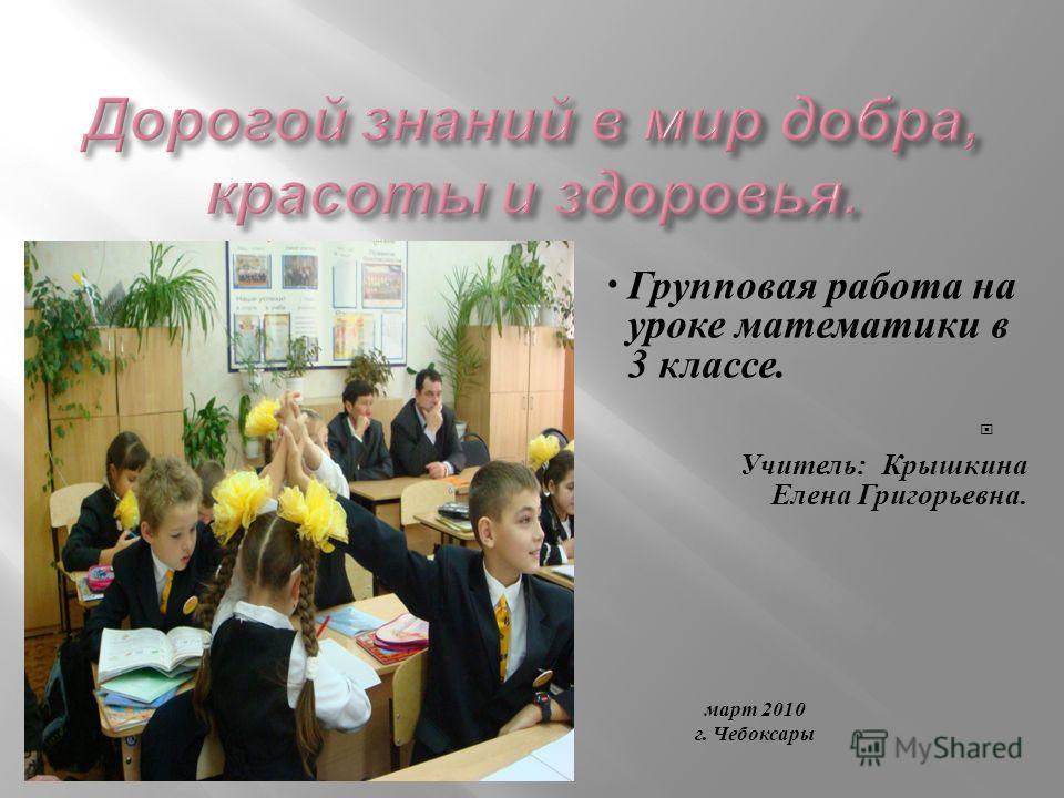 Групповая работа на уроке математики в 3 классе. Учитель : Крышкина Елена Григорьевна. март 2010 г. Чебоксары