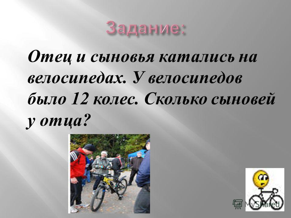 Отец и сыновья катались на велосипедах. У велосипедов было 12 колес. Сколько сыновей у отца ?