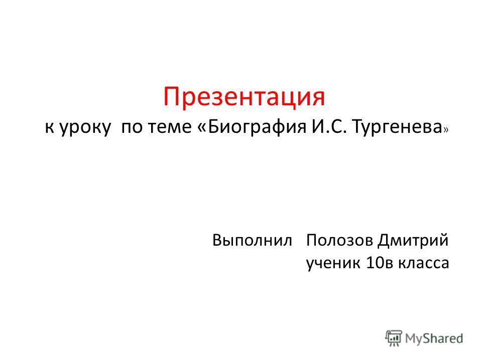Презентация к уроку по теме «Биография И.С. Тургенева » Выполнил Полозов Дмитрий ученик 10в класса